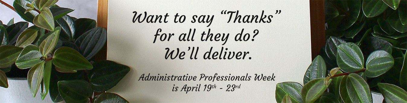 Administrative Professionals Week is April 19-23.  Send a gift of gratitude today!!