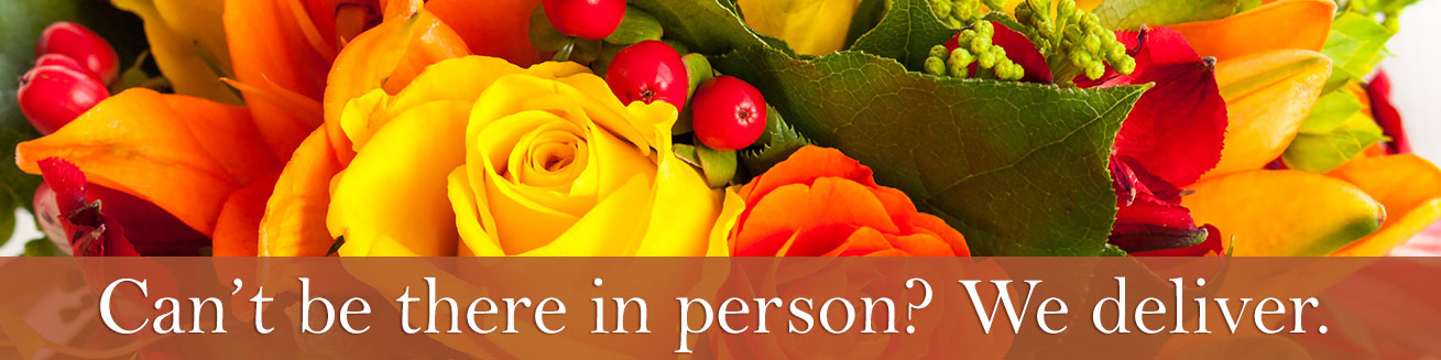 Can't be there in person?  Let us help!  We deliver your best wishes with fresh blooms.