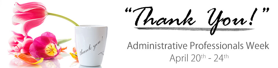 Say Thank You during Administrative Professionals Week, April 20 - 24